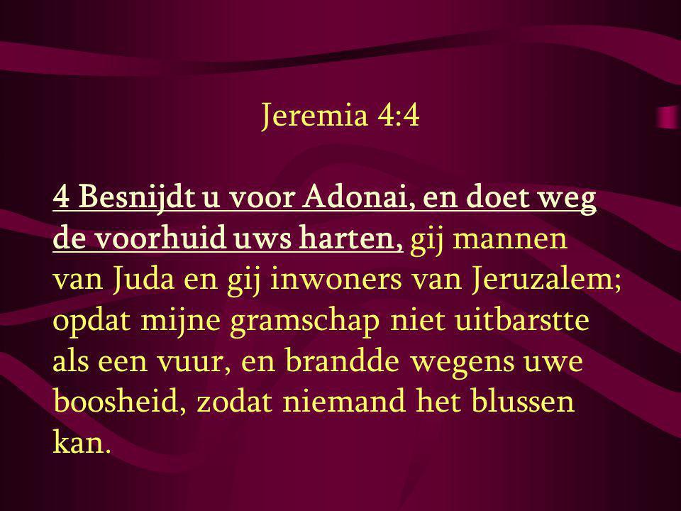 Jeremia 4:4 4 Besnijdt u voor Adonai, en doet weg de voorhuid uws harten, gij mannen van Juda en gij inwoners van Jeruzalem; opdat mijne gramschap nie
