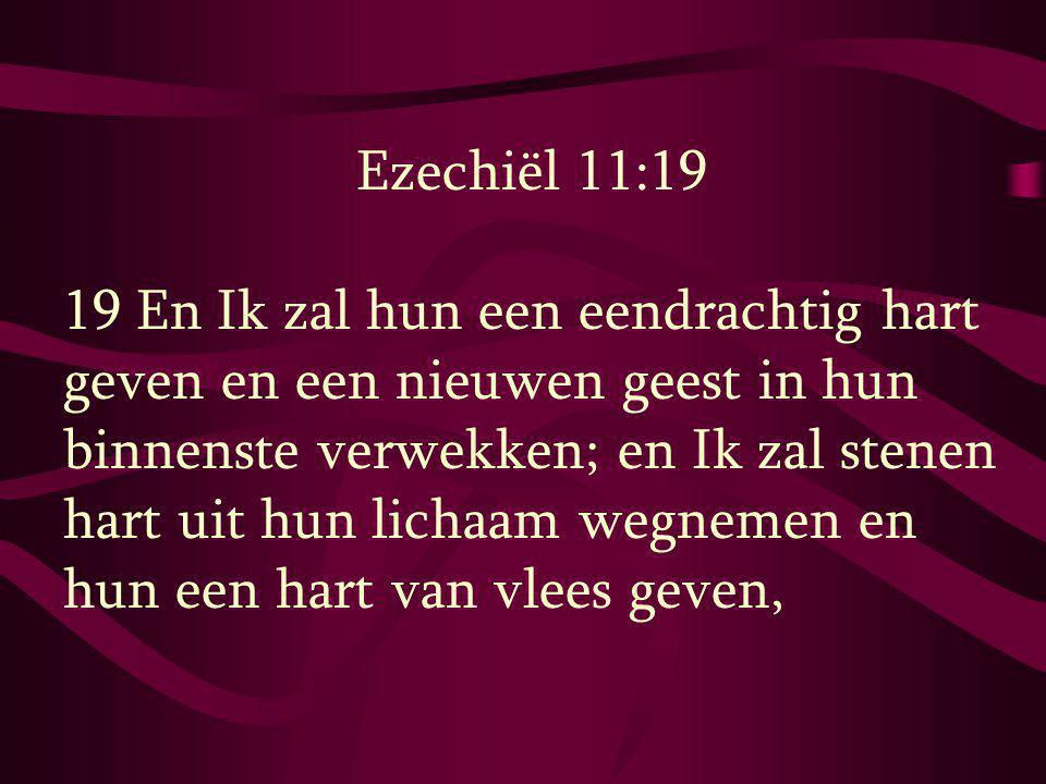 Ezechiël 11:19 19 En Ik zal hun een eendrachtig hart geven en een nieuwen geest in hun binnenste verwekken; en Ik zal stenen hart uit hun lichaam wegn