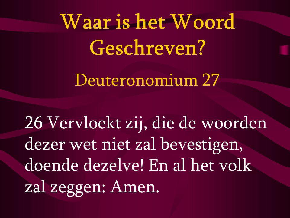 Deuteronomium 27 26 Vervloekt zij, die de woorden dezer wet niet zal bevestigen, doende dezelve! En al het volk zal zeggen: Amen. Waar is het Woord Ge