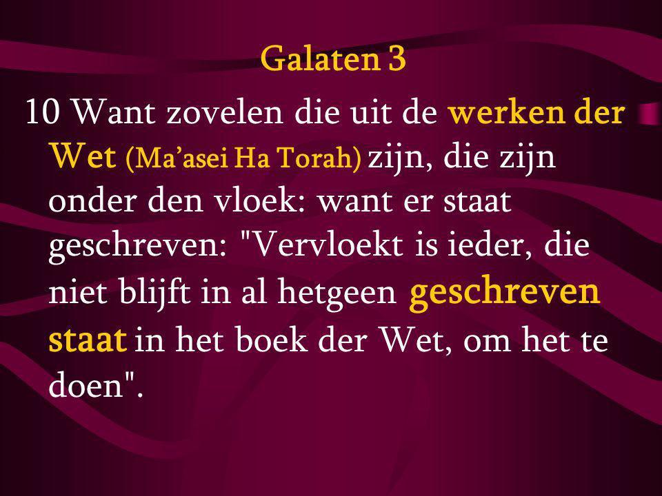 Galaten 3 10 Want zovelen die uit de werken der Wet (Ma'asei Ha Torah) zijn, die zijn onder den vloek: want er staat geschreven: