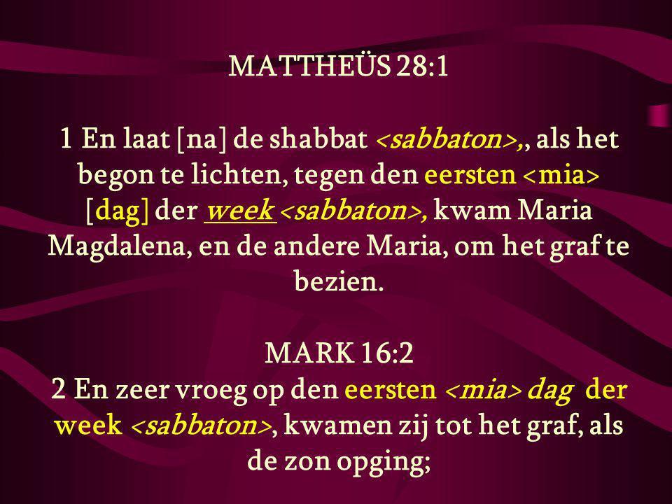 MATTHEÜS 28:1 1 En laat [na] de shabbat,, als het begon te lichten, tegen den eersten [dag] der week, kwam Maria Magdalena, en de andere Maria, om het