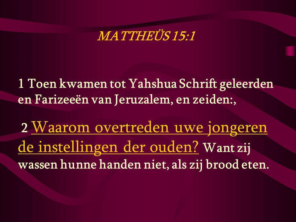 MATTHEÜS 15:1 1 Toen kwamen tot Yahshua Schrift geleerden en Farizeeën van Jeruzalem, en zeiden:, 2 Waarom overtreden uwe jongeren de instellingen der