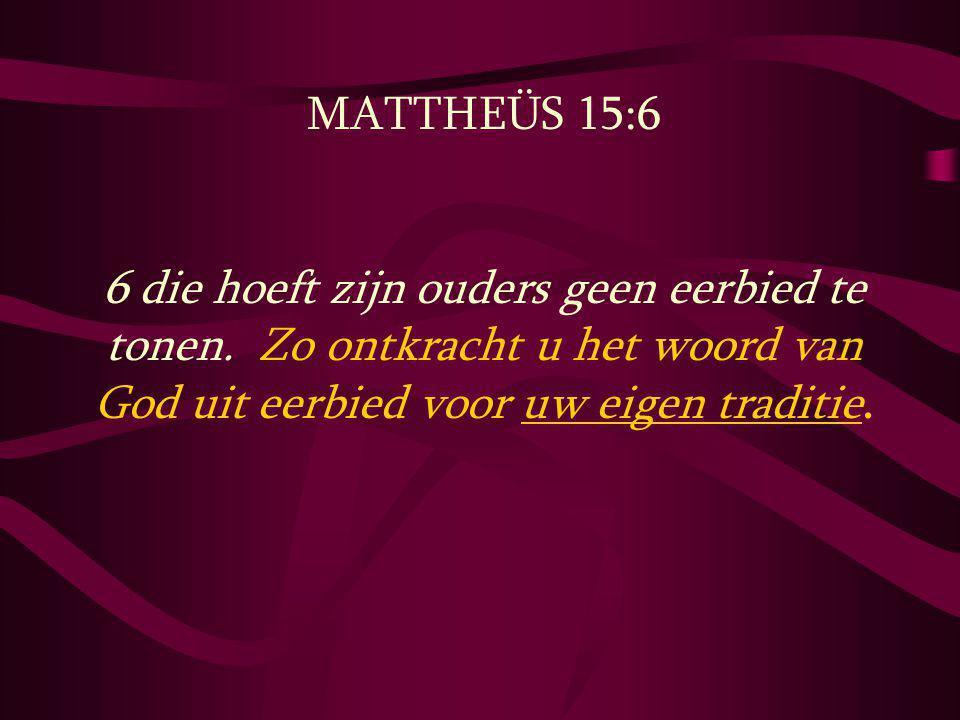 MATTHEÜS 15:6 6 die hoeft zijn ouders geen eerbied te tonen. Zo ontkracht u het woord van God uit eerbied voor uw eigen traditie.