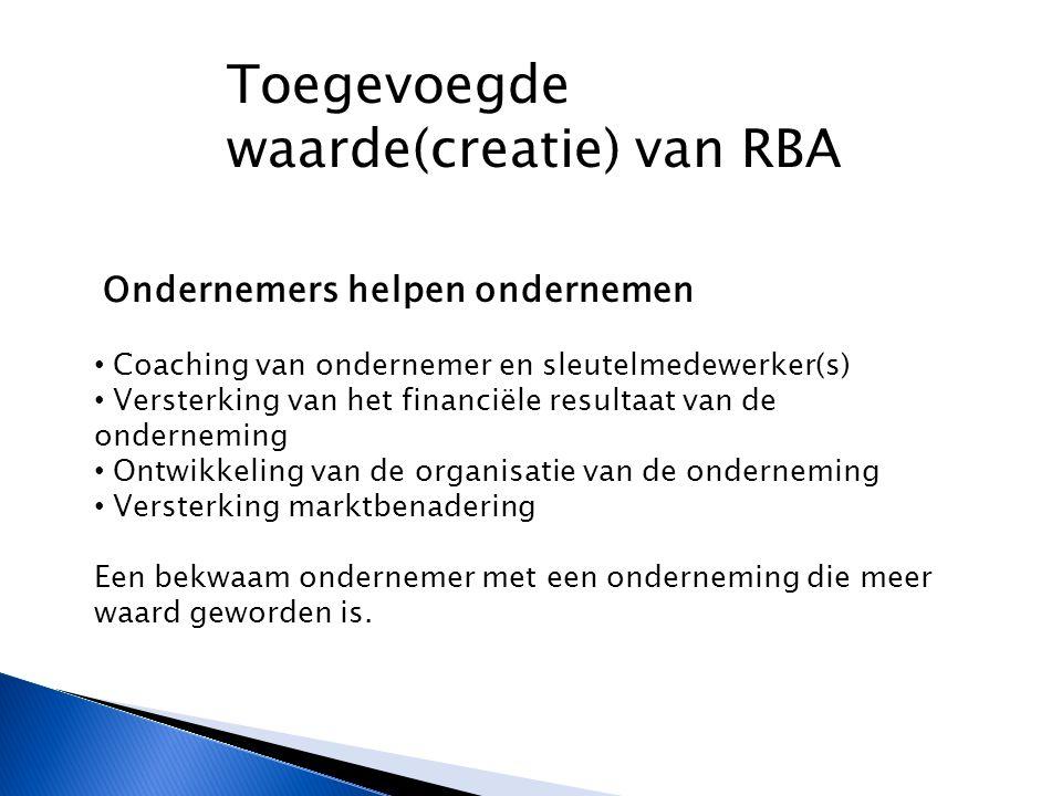 Toegevoegde waarde(creatie) van RBA Ondernemers helpen ondernemen Coaching van ondernemer en sleutelmedewerker(s) Versterking van het financiële resultaat van de onderneming Ontwikkeling van de organisatie van de onderneming Versterking marktbenadering Een bekwaam ondernemer met een onderneming die meer waard geworden is.