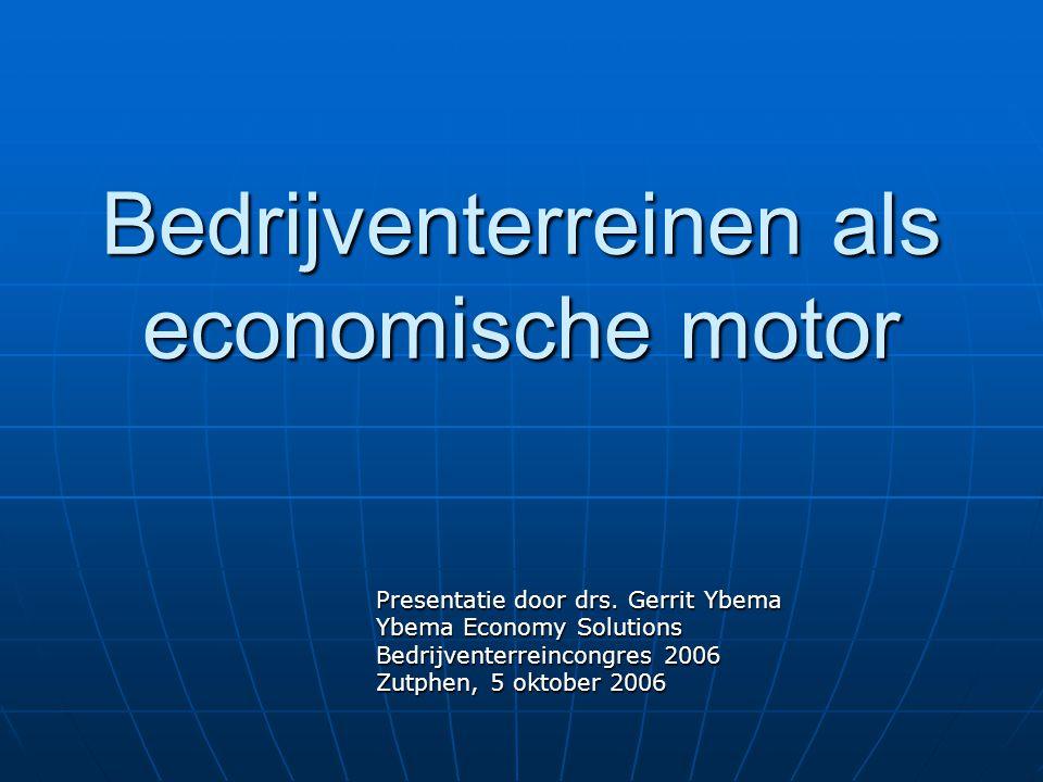 Bedrijventerreinen als economische motor Presentatie door drs. Gerrit Ybema Ybema Economy Solutions Bedrijventerreincongres 2006 Zutphen, 5 oktober 20