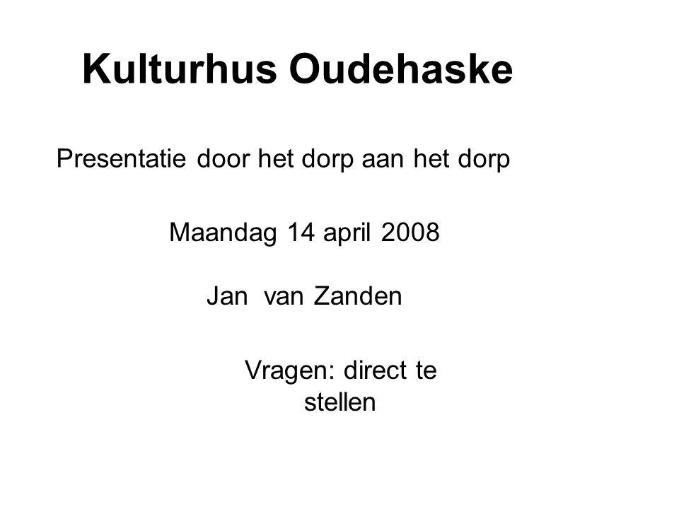 Kulturhus Oudehaske Presentatie door het dorp aan het dorp Maandag 14 april 2008 Jan van Zanden Vragen: direct te stellen
