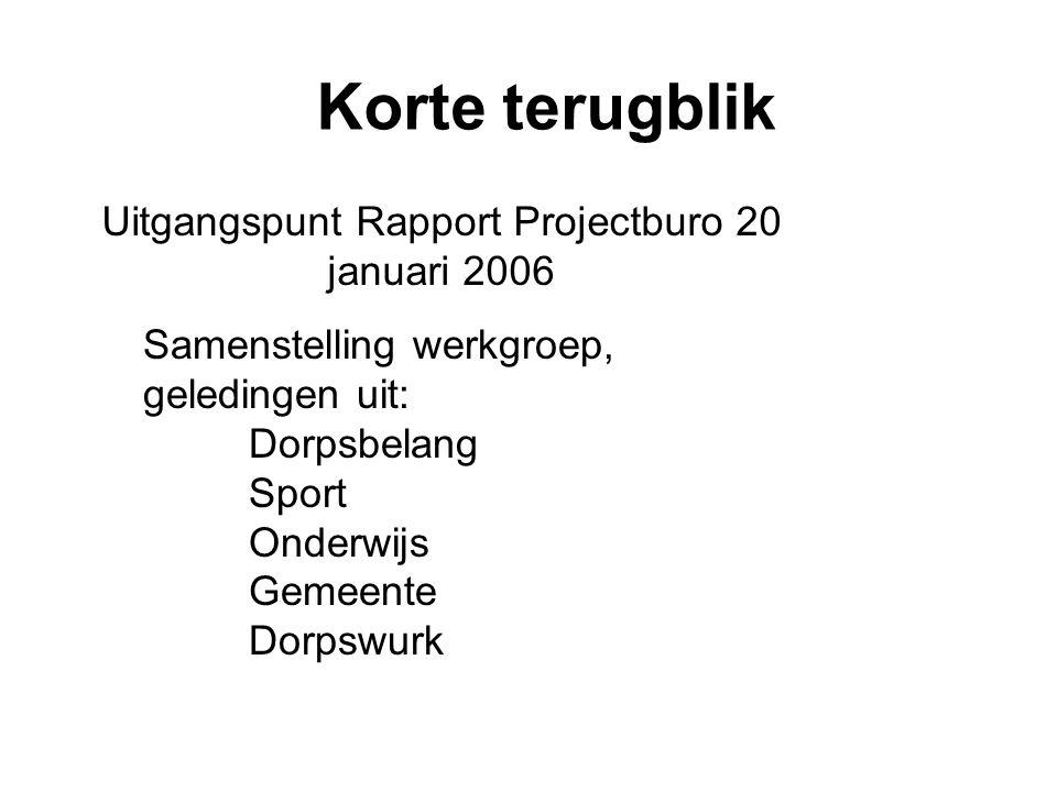 Korte terugblik Uitgangspunt Rapport Projectburo 20 januari 2006 Samenstelling werkgroep, geledingen uit: Dorpsbelang Sport Onderwijs Gemeente Dorpswurk