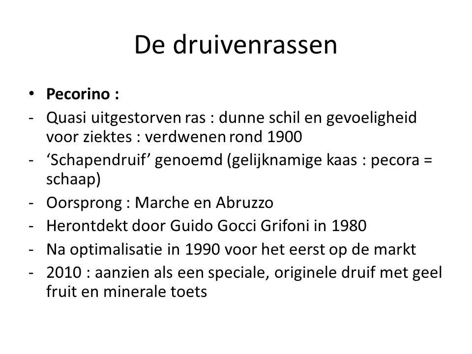 De druivenrassen Pecorino : -Quasi uitgestorven ras : dunne schil en gevoeligheid voor ziektes : verdwenen rond 1900 -'Schapendruif' genoemd (gelijknamige kaas : pecora = schaap) -Oorsprong : Marche en Abruzzo -Herontdekt door Guido Gocci Grifoni in 1980 -Na optimalisatie in 1990 voor het eerst op de markt -2010 : aanzien als een speciale, originele druif met geel fruit en minerale toets