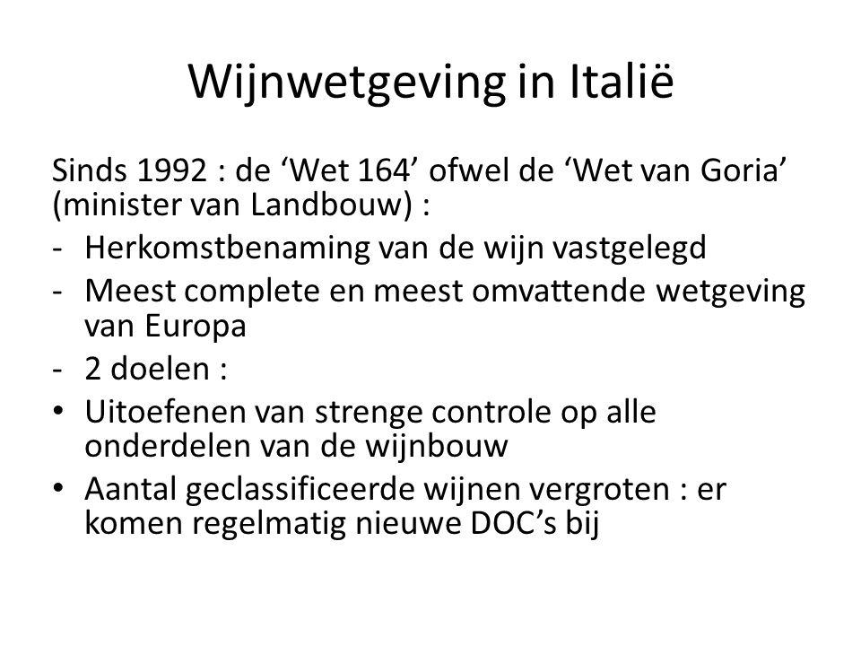 Wijnwetgeving in Italië Sinds 1992 : de 'Wet 164' ofwel de 'Wet van Goria' (minister van Landbouw) : -Herkomstbenaming van de wijn vastgelegd -Meest complete en meest omvattende wetgeving van Europa -2 doelen : Uitoefenen van strenge controle op alle onderdelen van de wijnbouw Aantal geclassificeerde wijnen vergroten : er komen regelmatig nieuwe DOC's bij