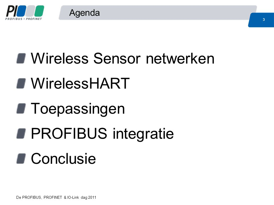 Wireless Sensor Netwerken WirelessHART Toepassingen PROFIBUS integratie Conclusie Wireless Sensor Netwerken Een Wireless Sensor Netwerk (WSN) is: een draadloos netwerk bestaande uit ruimtelijk verspreidde 'nodes' (Mesh) welke data van sensoren communiceren naar een centraal punt met als doel een omgeving of proces te monitoren of te besturen 4 De PROFIBUS, PROFINET & IO-Link dag 2011 Temp Pressure Flow Level Discrete …