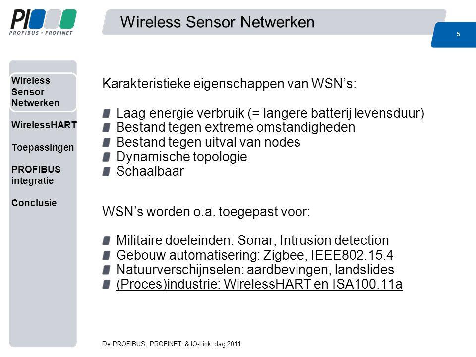Wireless Sensor Netwerken WirelessHART Toepassingen PROFIBUS integratie Conclusie WirelessHART Onderdeel van de HART 7 standaard Compatibel met het HART protocol and field devices Definieert onderste 3 lagen van het OSI model Veilig en betrouwbaar draadloos mesh network De PROFIBUS, PROFINET & IO-Link dag 2011 6