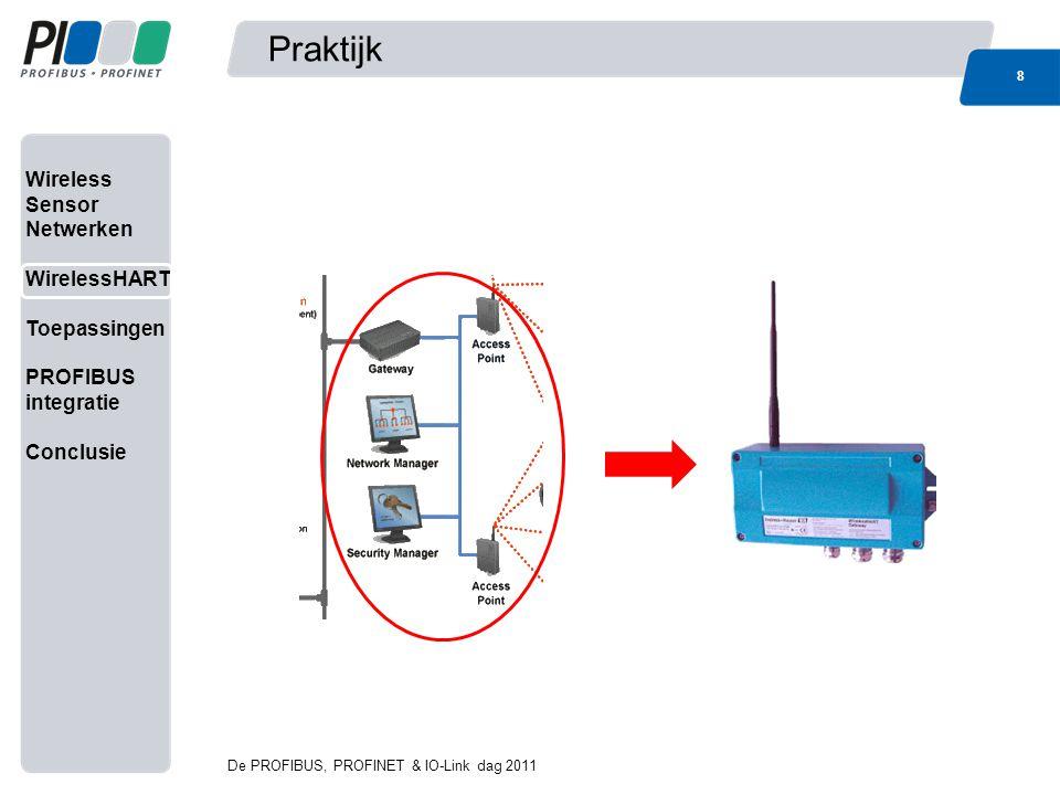 Wireless Sensor Netwerken WirelessHART Toepassingen PROFIBUS integratie Conclusie Praktijk 9 De PROFIBUS, PROFINET & IO-Link dag 2011 9 WirelessHART Gateway: Wireless Access point MESH routing Link Scheduling Beveiliging Encryptie (128bit AES) Authenticatie intrusion detectie black/whitelisting/lockdown Gateway van WirelessHART naar backbone netwerk (proxy tussen verschillende protocollen/interfaces)