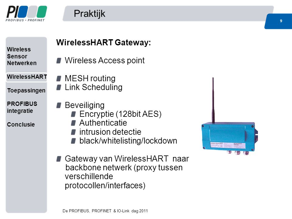 Wireless Sensor Netwerken WirelessHART Toepassingen PROFIBUS integratie Conclusie Praktijk 9 De PROFIBUS, PROFINET & IO-Link dag 2011 9 WirelessHART Gateway: Wireless Access point MESH routing Link Scheduling Beveiliging Encryptie (128bit AES) Authenticatie intrusion detectie black/whitelisting/lockdown Gateway van WirelessHART naar backbone netwerk (proxy tussen verschillende protocollen/interfaces)