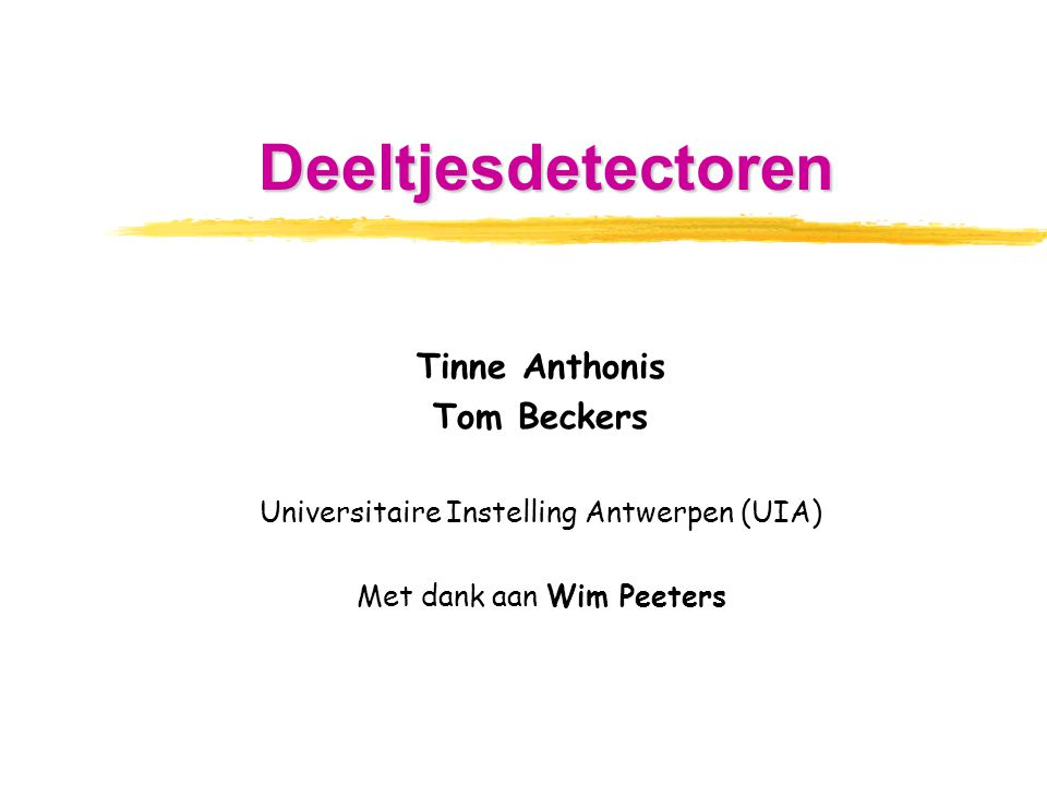 Tinne Anthonis Tom Beckers Universitaire Instelling Antwerpen (UIA) Met dank aan Wim Peeters Deeltjesdetectoren
