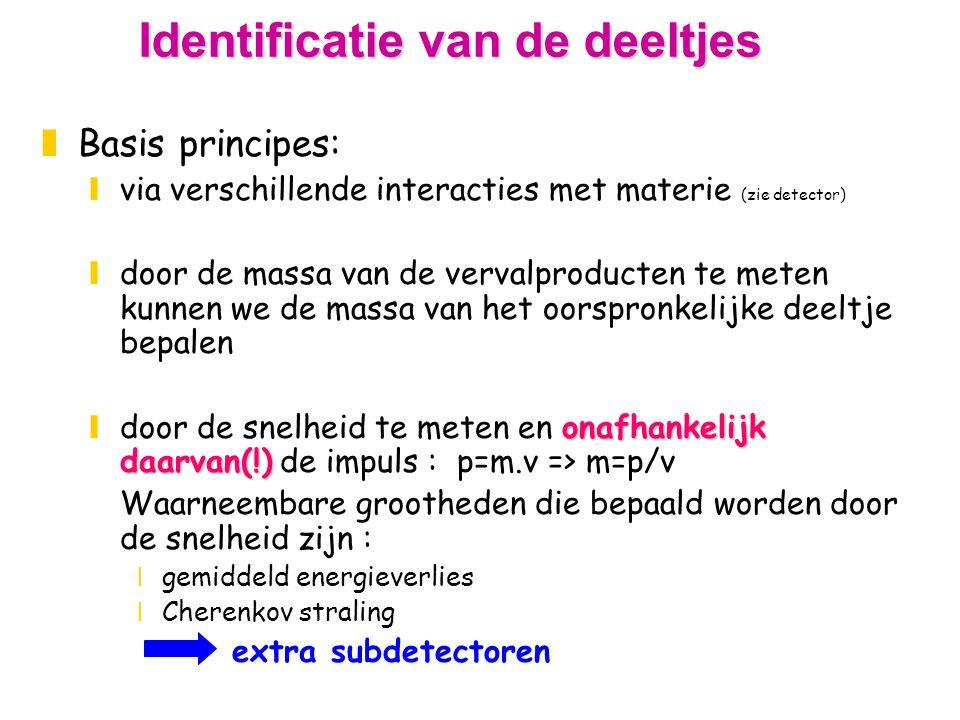 Identificatie van de deeltjes zBasis principes: yvia verschillende interacties met materie (zie detector) ydoor de massa van de vervalproducten te meten kunnen we de massa van het oorspronkelijke deeltje bepalen onafhankelijk daarvan(!) ydoor de snelheid te meten en onafhankelijk daarvan(!) de impuls : p=m.v => m=p/v Waarneembare grootheden die bepaald worden door de snelheid zijn : xgemiddeld energieverlies xCherenkov straling extra subdetectoren