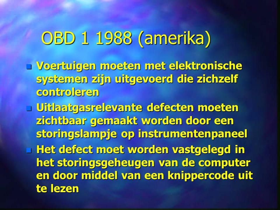 OBD 1 1988 (amerika) n Voertuigen moeten met elektronische systemen zijn uitgevoerd die zichzelf controleren n Uitlaatgasrelevante defecten moeten zichtbaar gemaakt worden door een storingslampje op instrumentenpaneel n Het defect moet worden vastgelegd in het storingsgeheugen van de computer en door middel van een knippercode uit te lezen