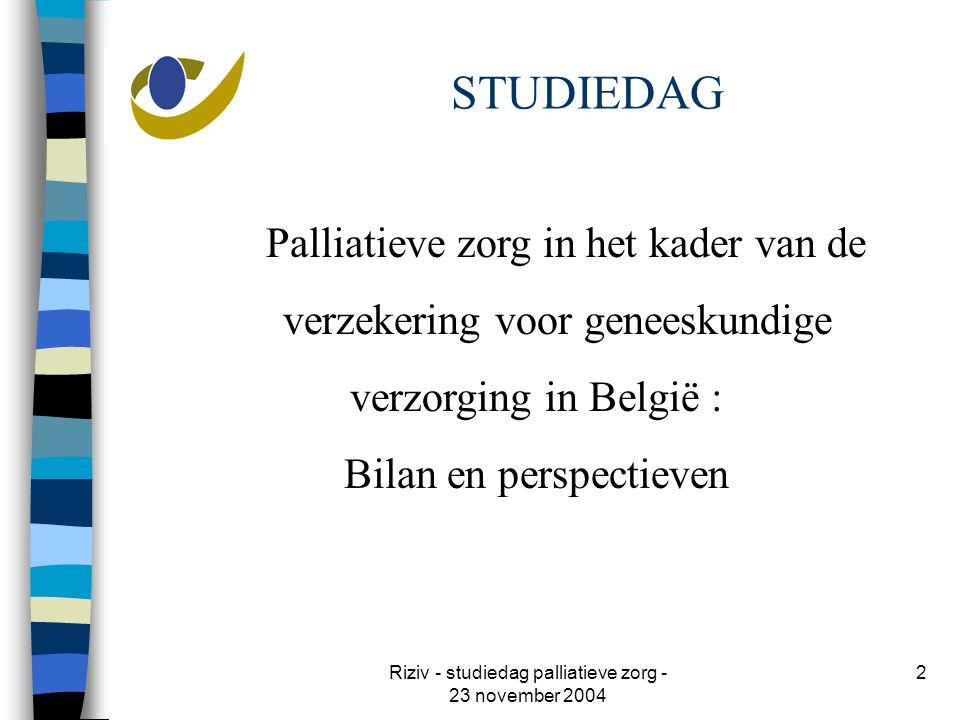 Riziv - studiedag palliatieve zorg - 23 november 2004 2 STUDIEDAG Palliatieve zorg in het kader van de verzekering voor geneeskundige verzorging in België : Bilan en perspectieven