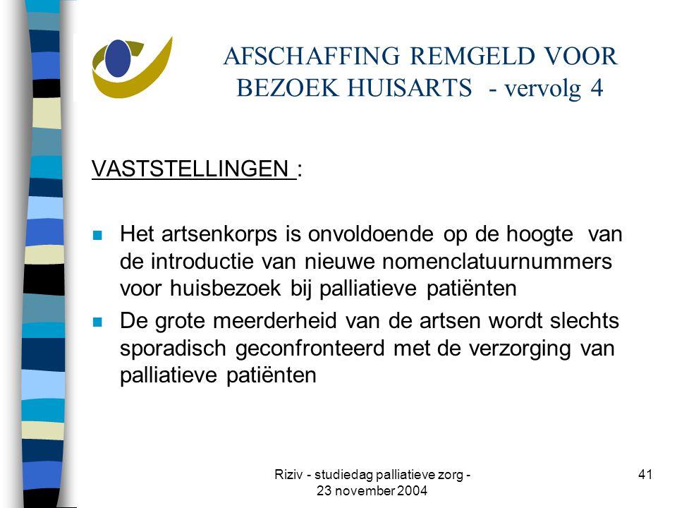 Riziv - studiedag palliatieve zorg - 23 november 2004 41 AFSCHAFFING REMGELD VOOR BEZOEK HUISARTS - vervolg 4 VASTSTELLINGEN : n Het artsenkorps is onvoldoende op de hoogte van de introductie van nieuwe nomenclatuurnummers voor huisbezoek bij palliatieve patiënten n De grote meerderheid van de artsen wordt slechts sporadisch geconfronteerd met de verzorging van palliatieve patiënten