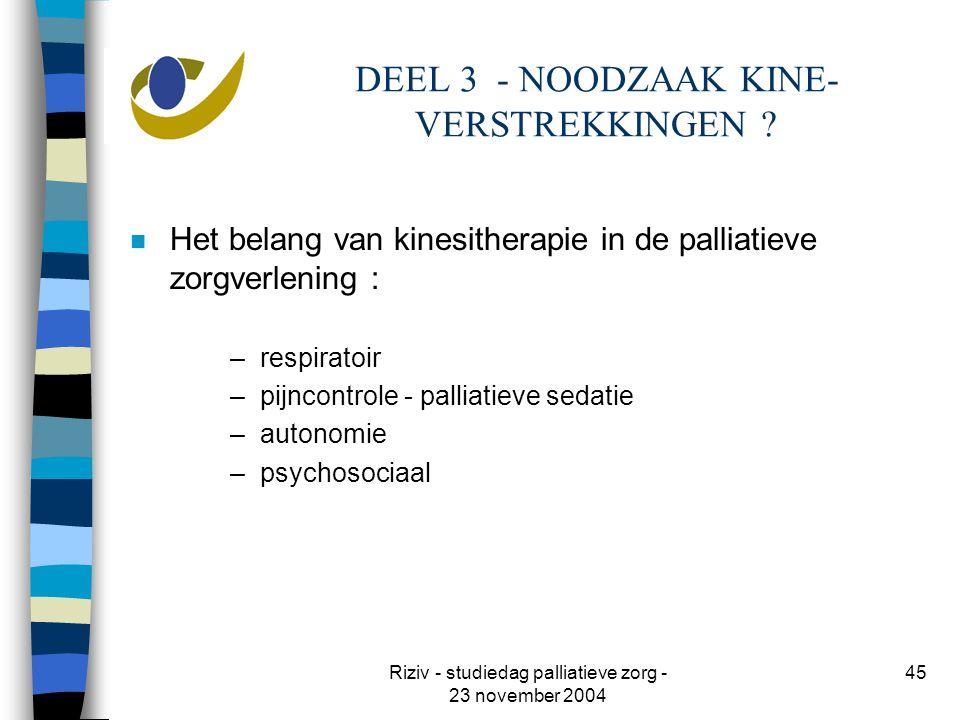 Riziv - studiedag palliatieve zorg - 23 november 2004 45 DEEL 3 - NOODZAAK KINE- VERSTREKKINGEN .