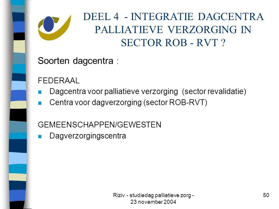 Riziv - studiedag palliatieve zorg - 23 november 2004 50 DEEL 4 - INTEGRATIE DAGCENTRA PALLIATIEVE VERZORGING IN SECTOR ROB - RVT .