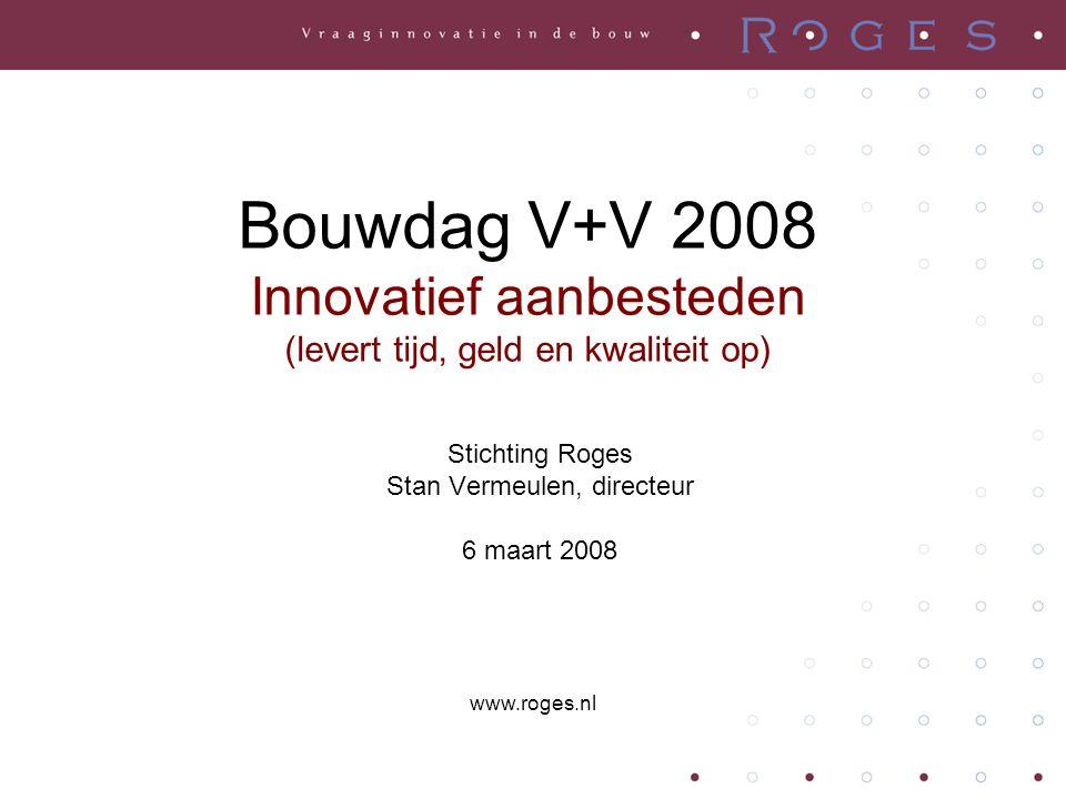 Bouwdag V+V 2008 Innovatief aanbesteden (levert tijd, geld en kwaliteit op) Stichting Roges Stan Vermeulen, directeur 6 maart 2008 www.roges.nl