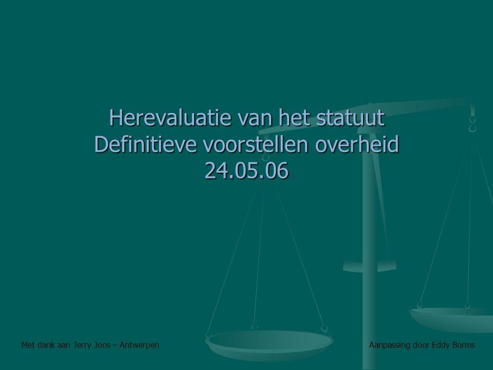 Herevaluatie van het statuut Definitieve voorstellen overheid 24.05.06 Met dank aan Jerry Joos – Antwerpen Aanpassing door Eddy Borms