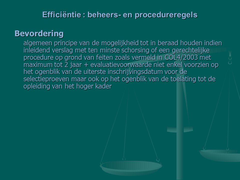 Bevordering algemeen principe van de mogelijkheid tot in beraad houden indien inleidend verslag met ten minste schorsing of een gerechtelijke procedure op grond van feiten zoals vermeld in COL4/2003 met maximum tot 2 jaar + evaluatievoorwaarde niet enkel voorzien op het ogenblik van de uiterste inschrijvingsdatum voor de selectieproeven maar ook op het ogenblik van de toelating tot de opleiding van het hoger kader Efficiëntie : beheers- en procedureregels