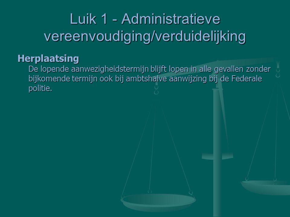 Luik 1 - Administratieve vereenvoudiging/verduidelijking Herplaatsing De lopende aanwezigheidstermijn blijft lopen in alle gevallen zonder bijkomende termijn ook bij ambtshalve aanwijzing bij de Federale politie.