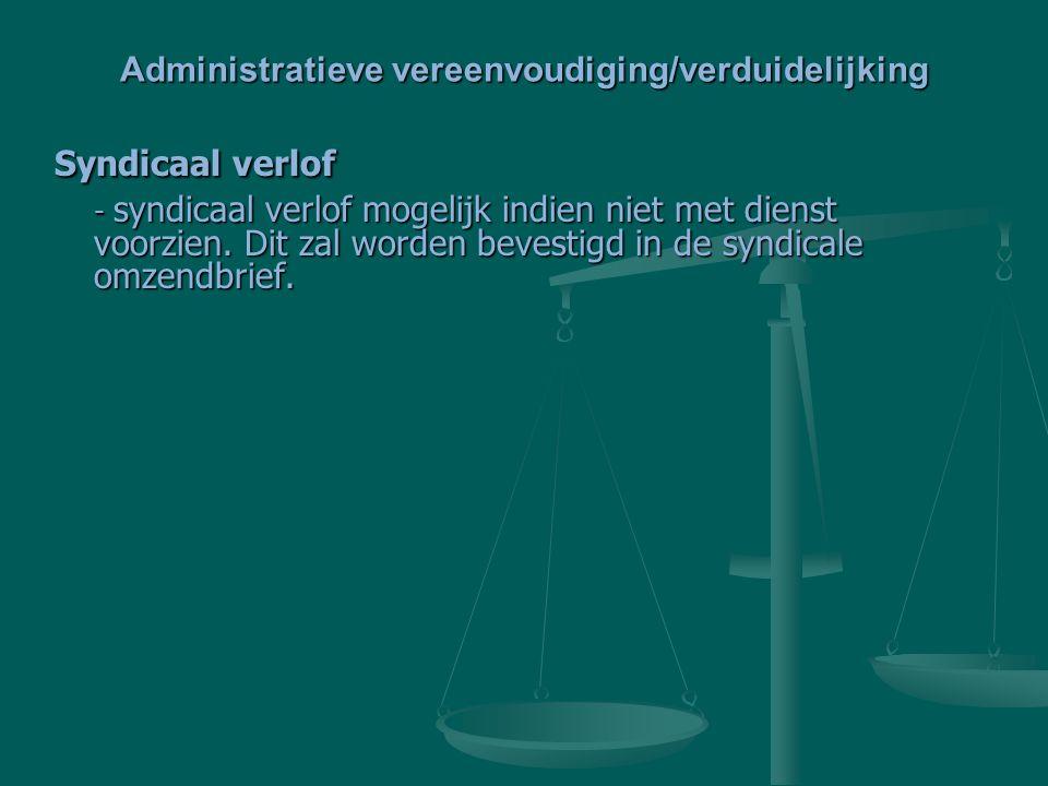 Administratieve vereenvoudiging/verduidelijking Syndicaal verlof - syndicaal verlof mogelijk indien niet met dienst voorzien. Dit zal worden bevestigd