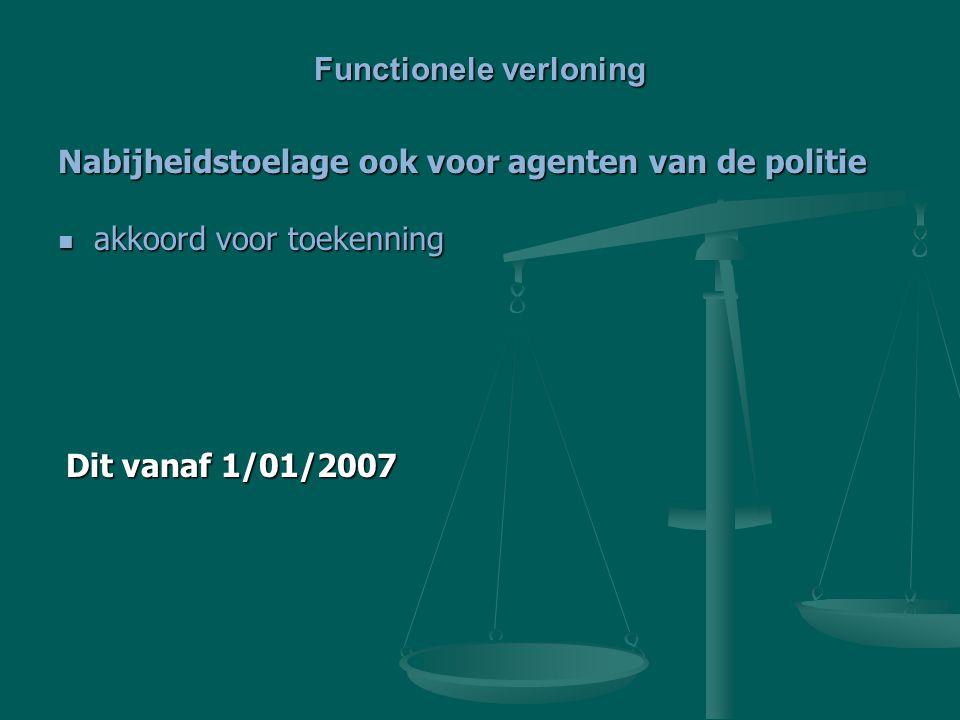 Nabijheidstoelage ook voor agenten van de politie akkoord voor toekenning akkoord voor toekenning Functionele verloning Dit vanaf 1/01/2007