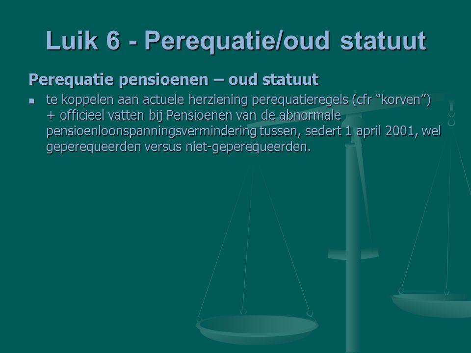 Luik 6 - Perequatie/oud statuut Perequatie pensioenen – oud statuut te koppelen aan actuele herziening perequatieregels (cfr korven ) + officieel vatten bij Pensioenen van de abnormale pensioenloonspanningsvermindering tussen, sedert 1 april 2001, wel geperequeerden versus niet-geperequeerden.