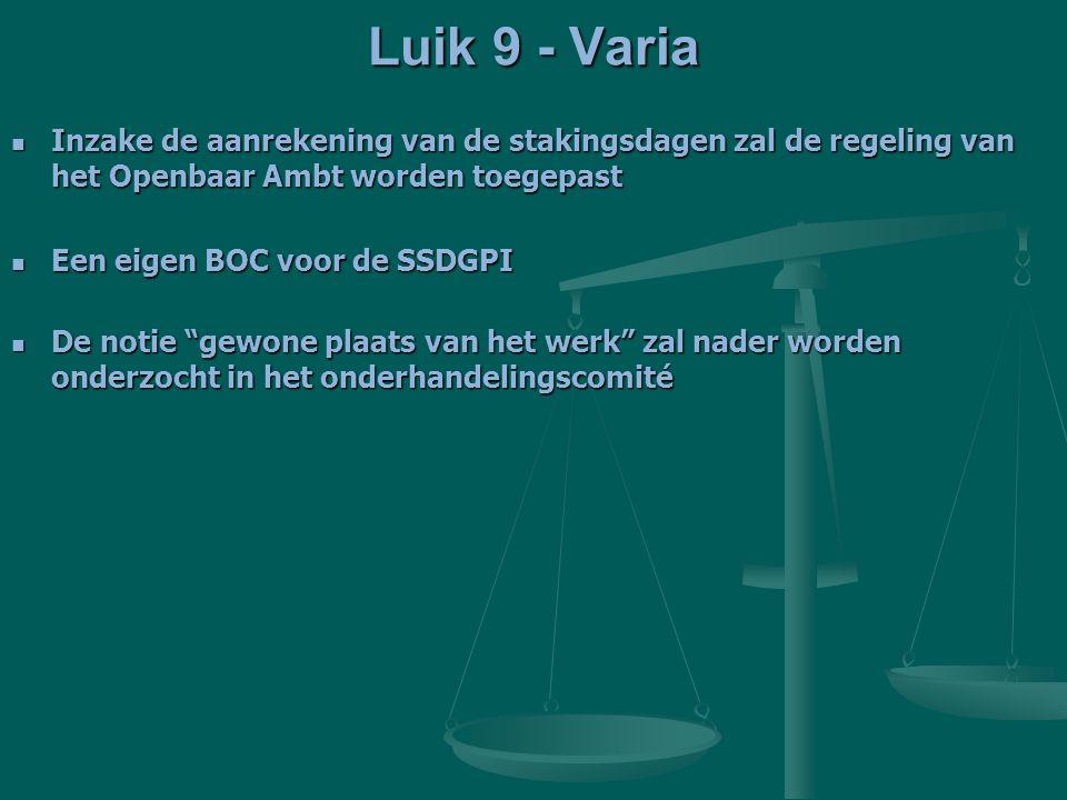 Luik 9 - Varia Inzake de aanrekening van de stakingsdagen zal de regeling van het Openbaar Ambt worden toegepast Inzake de aanrekening van de stakingsdagen zal de regeling van het Openbaar Ambt worden toegepast Een eigen BOC voor de SSDGPI Een eigen BOC voor de SSDGPI De notie gewone plaats van het werk zal nader worden onderzocht in het onderhandelingscomité De notie gewone plaats van het werk zal nader worden onderzocht in het onderhandelingscomité