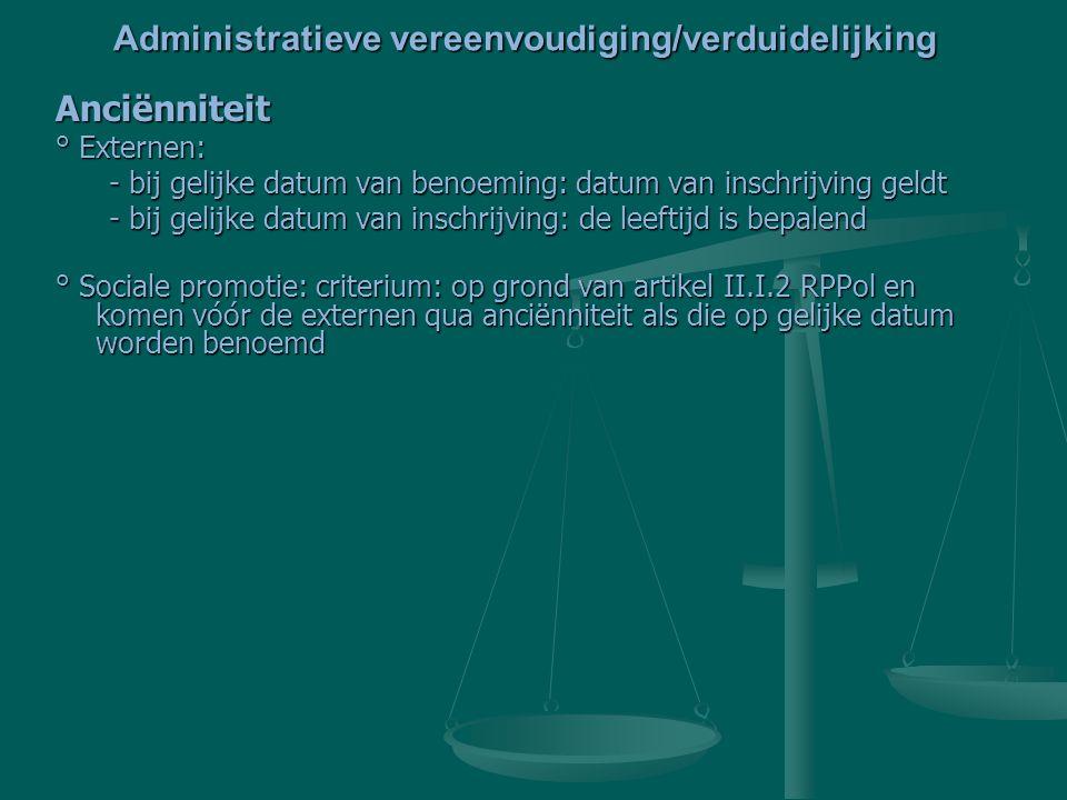 Anciënniteit ° Externen: - bij gelijke datum van benoeming: datum van inschrijving geldt - bij gelijke datum van inschrijving: de leeftijd is bepalend ° Sociale promotie: criterium: op grond van artikel II.I.2 RPPol en komen vóór de externen qua anciënniteit als die op gelijke datum worden benoemd Administratieve vereenvoudiging/verduidelijking
