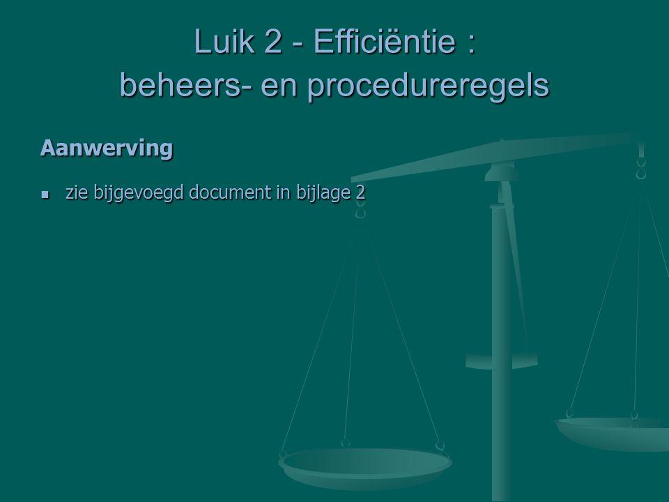 Luik 2 - Efficiëntie : beheers- en procedureregels Aanwerving zie bijgevoegd document in bijlage 2 zie bijgevoegd document in bijlage 2