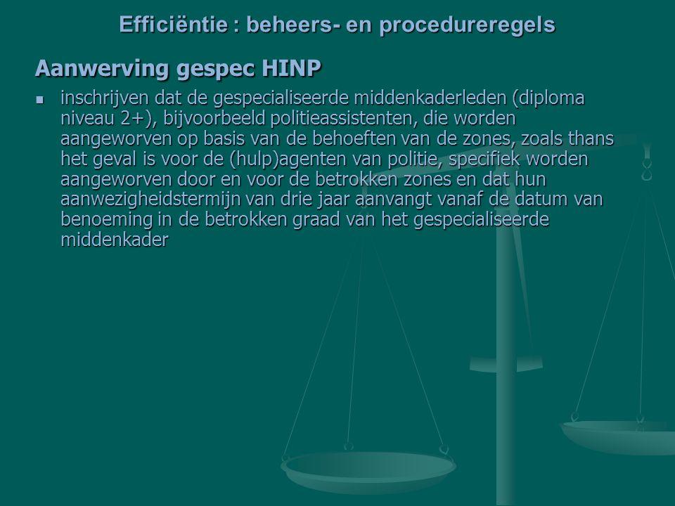 Efficiëntie : beheers- en procedureregels Aanwerving gespec HINP inschrijven dat de gespecialiseerde middenkaderleden (diploma niveau 2+), bijvoorbeeld politieassistenten, die worden aangeworven op basis van de behoeften van de zones, zoals thans het geval is voor de (hulp)agenten van politie, specifiek worden aangeworven door en voor de betrokken zones en dat hun aanwezigheidstermijn van drie jaar aanvangt vanaf de datum van benoeming in de betrokken graad van het gespecialiseerde middenkader inschrijven dat de gespecialiseerde middenkaderleden (diploma niveau 2+), bijvoorbeeld politieassistenten, die worden aangeworven op basis van de behoeften van de zones, zoals thans het geval is voor de (hulp)agenten van politie, specifiek worden aangeworven door en voor de betrokken zones en dat hun aanwezigheidstermijn van drie jaar aanvangt vanaf de datum van benoeming in de betrokken graad van het gespecialiseerde middenkader
