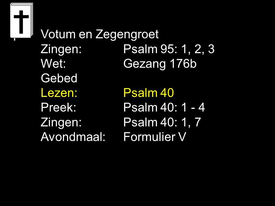 Votum en Zegengroet Zingen:Psalm 95: 1, 2, 3 Wet:Gezang 176b Gebed Lezen: Psalm 40 Preek: Psalm 40: 1 - 4 Zingen:Psalm 40: 1, 7 Avondmaal: Formulier V