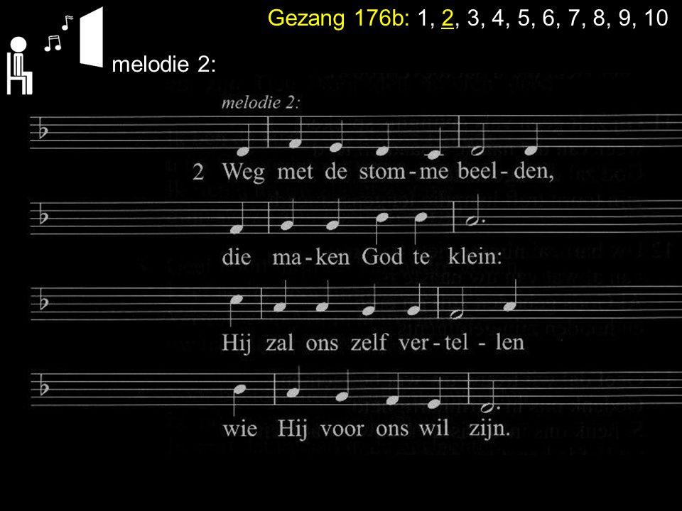 Gezang 176b: 1, 2, 3, 4, 5, 6, 7, 8, 9, 10 melodie 1+ 2: En Hij heeft ook gegeven dat je Hem noemen mag: maak dan jezelf niet groter met Gods naam als je vlag.