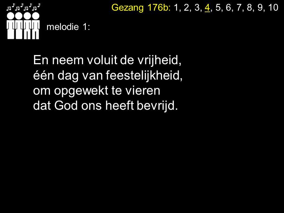Gezang 176b: 1, 2, 3, 4, 5, 6, 7, 8, 9, 10 melodie 2: Hoor ook naar de verhalen van wie zijn voorgegaan: want God, de God van gisteren is met ons doorgegaan.