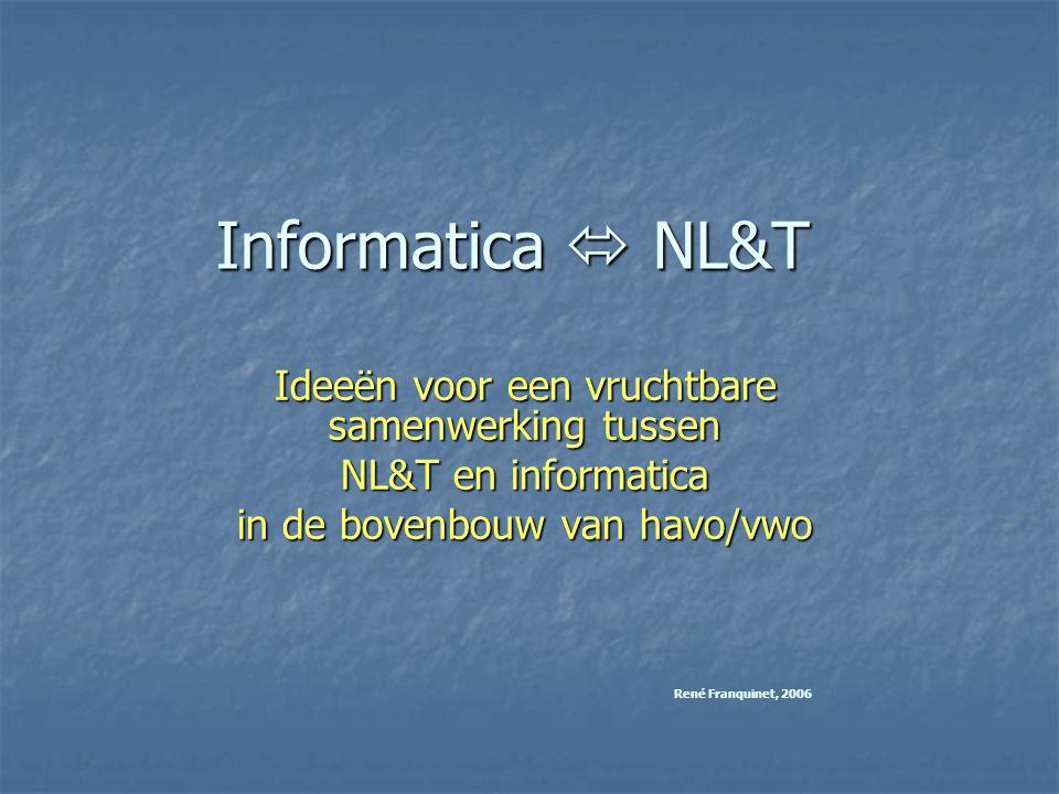 Informatica  NL&T Ideeën voor een vruchtbare samenwerking tussen NL&T en informatica in de bovenbouw van havo/vwo René Franquinet, 2006
