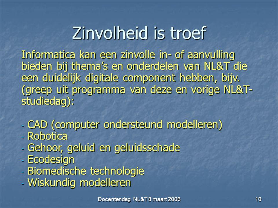 Docentendag NL&T 8 maart 200610 Zinvolheid is troef Informatica kan een zinvolle in- of aanvulling bieden bij thema's en onderdelen van NL&T die een duidelijk digitale component hebben, bijv.