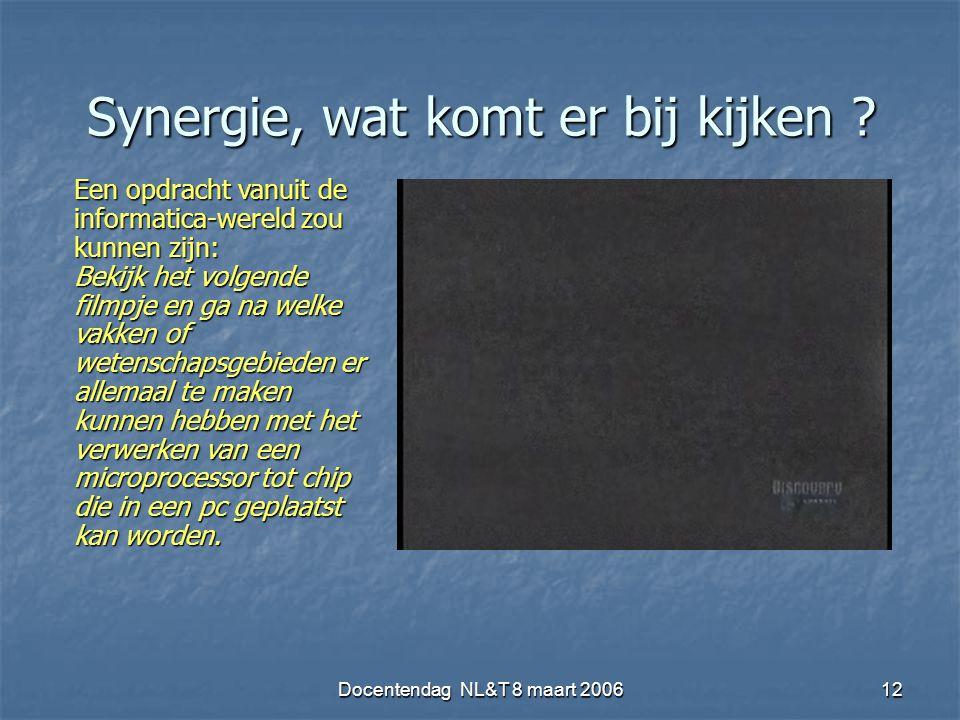 Docentendag NL&T 8 maart 200612 Synergie, wat komt er bij kijken ? Een opdracht vanuit de informatica-wereld zou kunnen zijn: Bekijk het volgende film