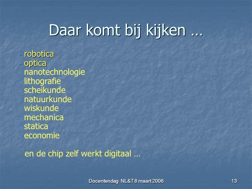 Docentendag NL&T 8 maart 200613 Daar komt bij kijken … - robotica - optica - nanotechnologie - lithografie - scheikunde - natuurkunde - wiskunde - mechanica - statica - economie en de chip zelf werkt digitaal …