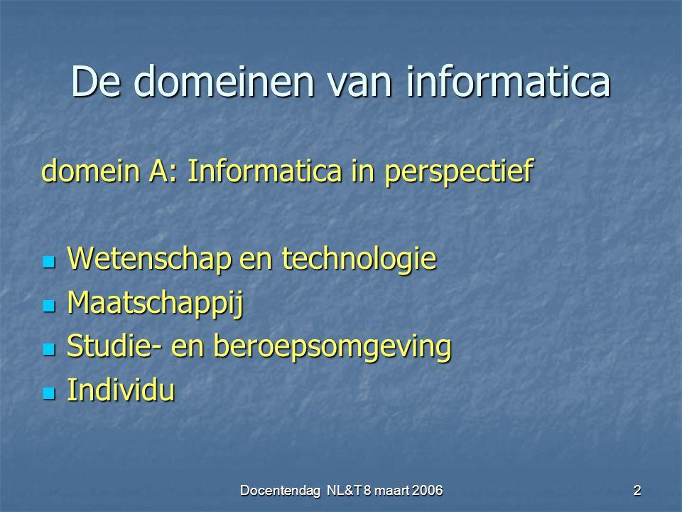 Docentendag NL&T 8 maart 20062 De domeinen van informatica domein A: Informatica in perspectief Wetenschap en technologie Wetenschap en technologie Maatschappij Maatschappij Studie- en beroepsomgeving Studie- en beroepsomgeving Individu Individu