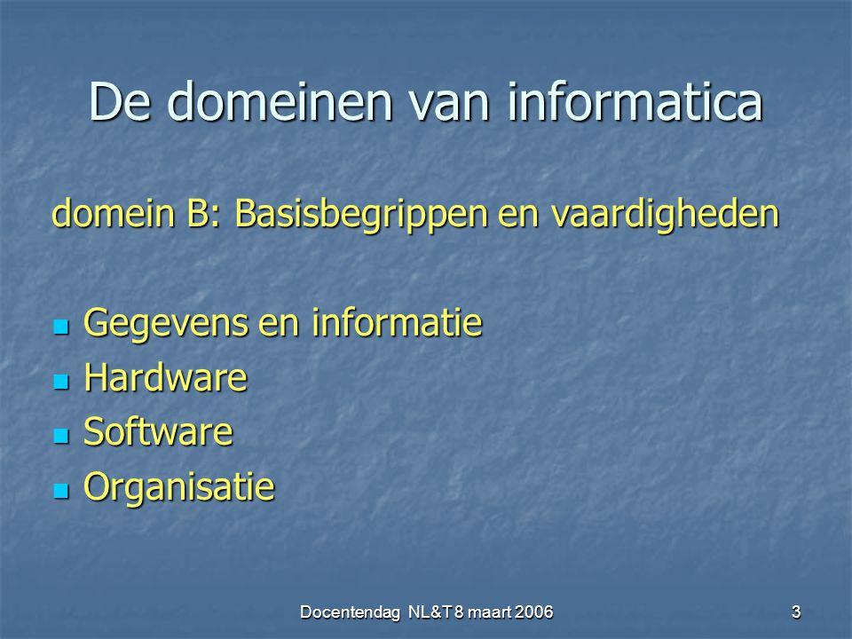 Docentendag NL&T 8 maart 20063 De domeinen van informatica domein B: Basisbegrippen en vaardigheden Gegevens en informatie Gegevens en informatie Hardware Hardware Software Software Organisatie Organisatie