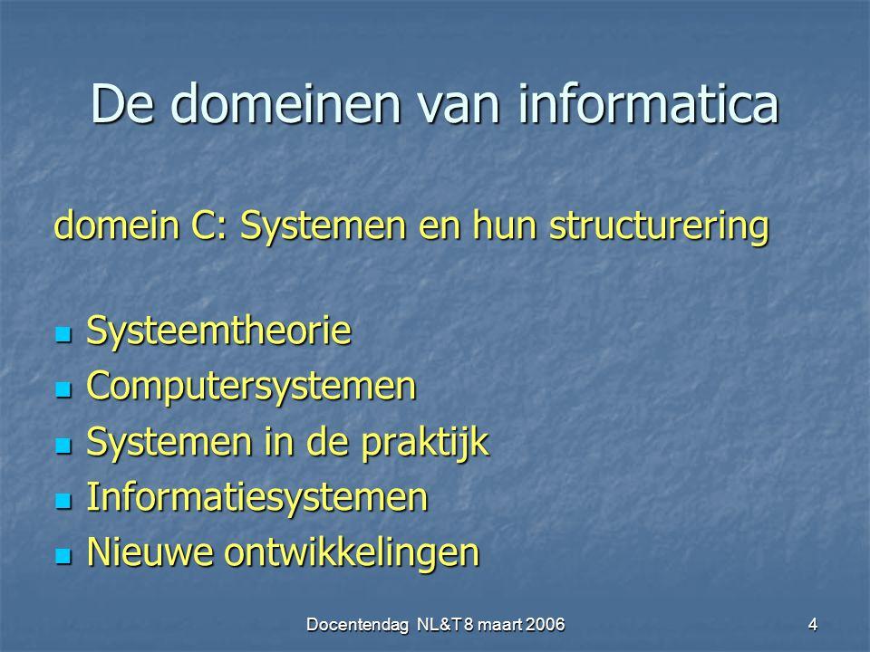 Docentendag NL&T 8 maart 20064 De domeinen van informatica domein C: Systemen en hun structurering Systeemtheorie Systeemtheorie Computersystemen Computersystemen Systemen in de praktijk Systemen in de praktijk Informatiesystemen Informatiesystemen Nieuwe ontwikkelingen Nieuwe ontwikkelingen