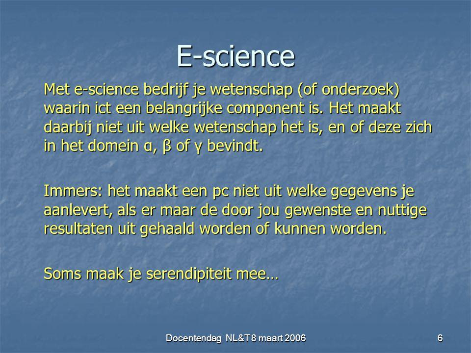 Docentendag NL&T 8 maart 20066 E-science Met e-science bedrijf je wetenschap (of onderzoek) waarin ict een belangrijke component is. Het maakt daarbij
