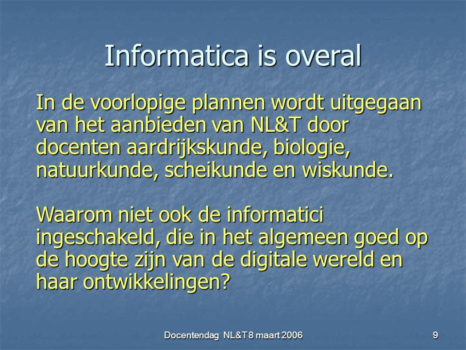 Docentendag NL&T 8 maart 20069 Informatica is overal In de voorlopige plannen wordt uitgegaan van het aanbieden van NL&T door docenten aardrijkskunde, biologie, natuurkunde, scheikunde en wiskunde.