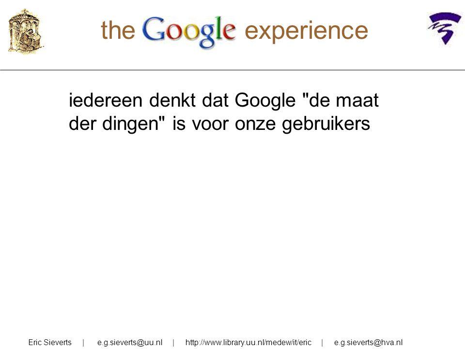the experience iedereen denkt dat Google de maat der dingen is voor onze gebruikers Eric Sieverts | e.g.sieverts@uu.nl | http://www.library.uu.nl/medew/it/eric | e.g.sieverts@hva.nl
