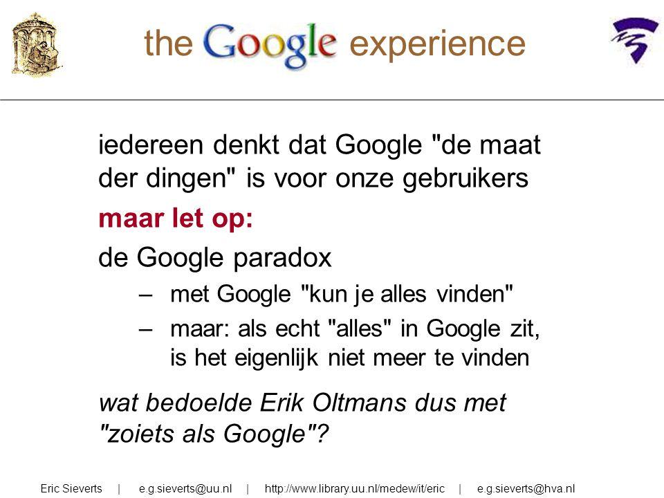 the experience iedereen denkt dat Google de maat der dingen is voor onze gebruikers maar let op: de Google paradox –met Google kun je alles vinden –maar: als echt alles in Google zit, is het eigenlijk niet meer te vinden wat bedoelde Erik Oltmans dus met zoiets als Google .