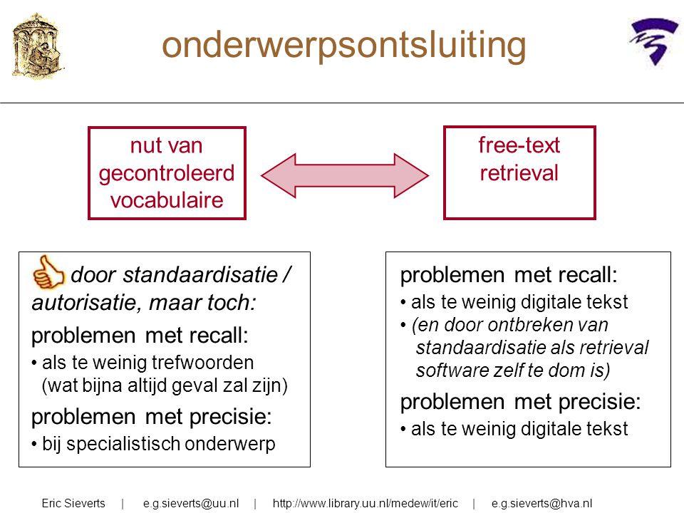 onderwerpsontsluiting Eric Sieverts | e.g.sieverts@uu.nl | http://www.library.uu.nl/medew/it/eric | e.g.sieverts@hva.nl nut van gecontroleerd vocabulaire free-text retrieval problemen met recall: als te weinig digitale tekst (en door ontbreken van standaardisatie als retrieval software zelf te dom is) problemen met precisie: als te weinig digitale tekst OK door standaardisatie / autorisatie, maar toch: problemen met recall: als te weinig trefwoorden (wat bijna altijd geval zal zijn) problemen met precisie: bij specialistisch onderwerp